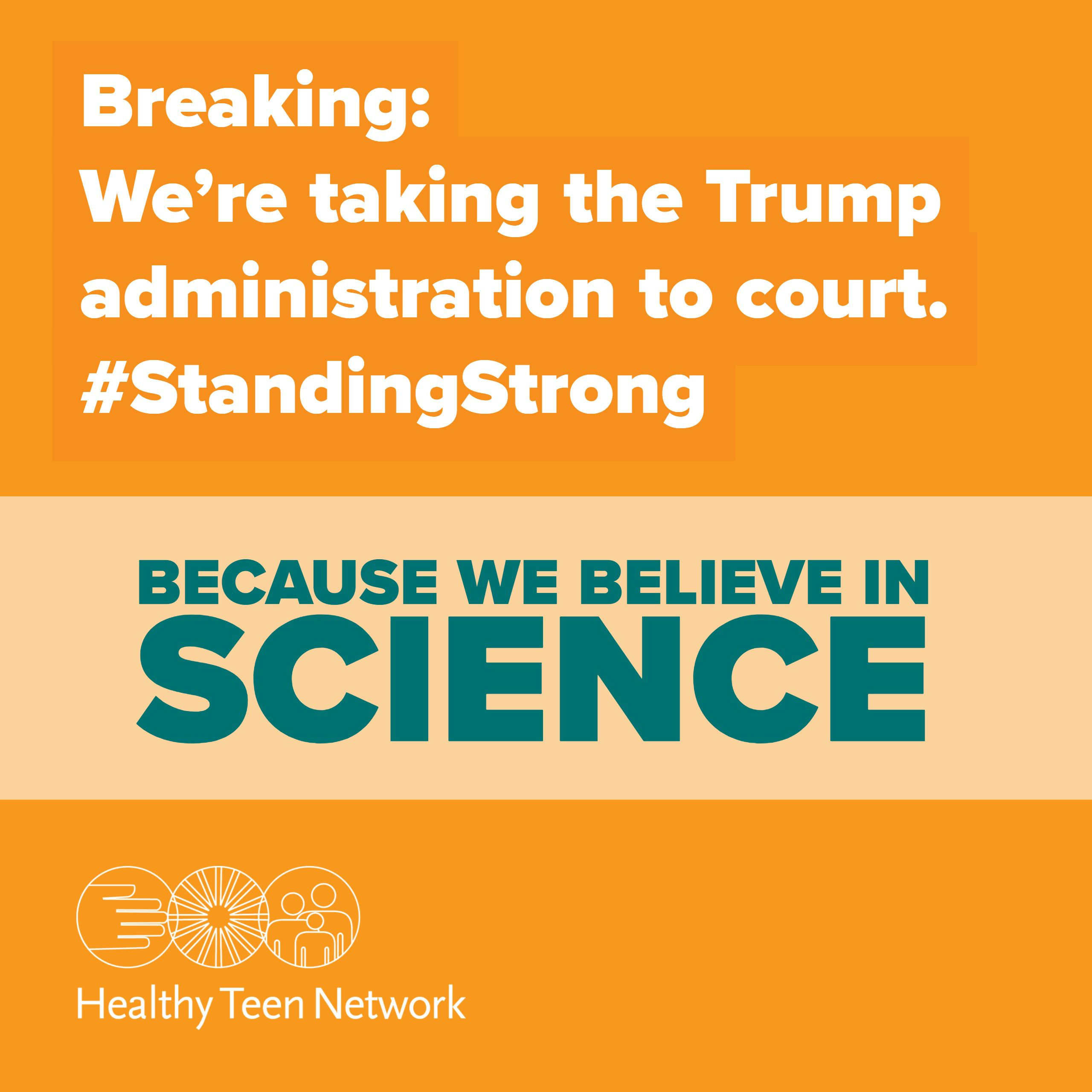 """Image of word art: """"Breaking: We're taking the Trump administration to court. Becaues we believe in Science. #standingstrong""""and Healthy Teen Network logo"""