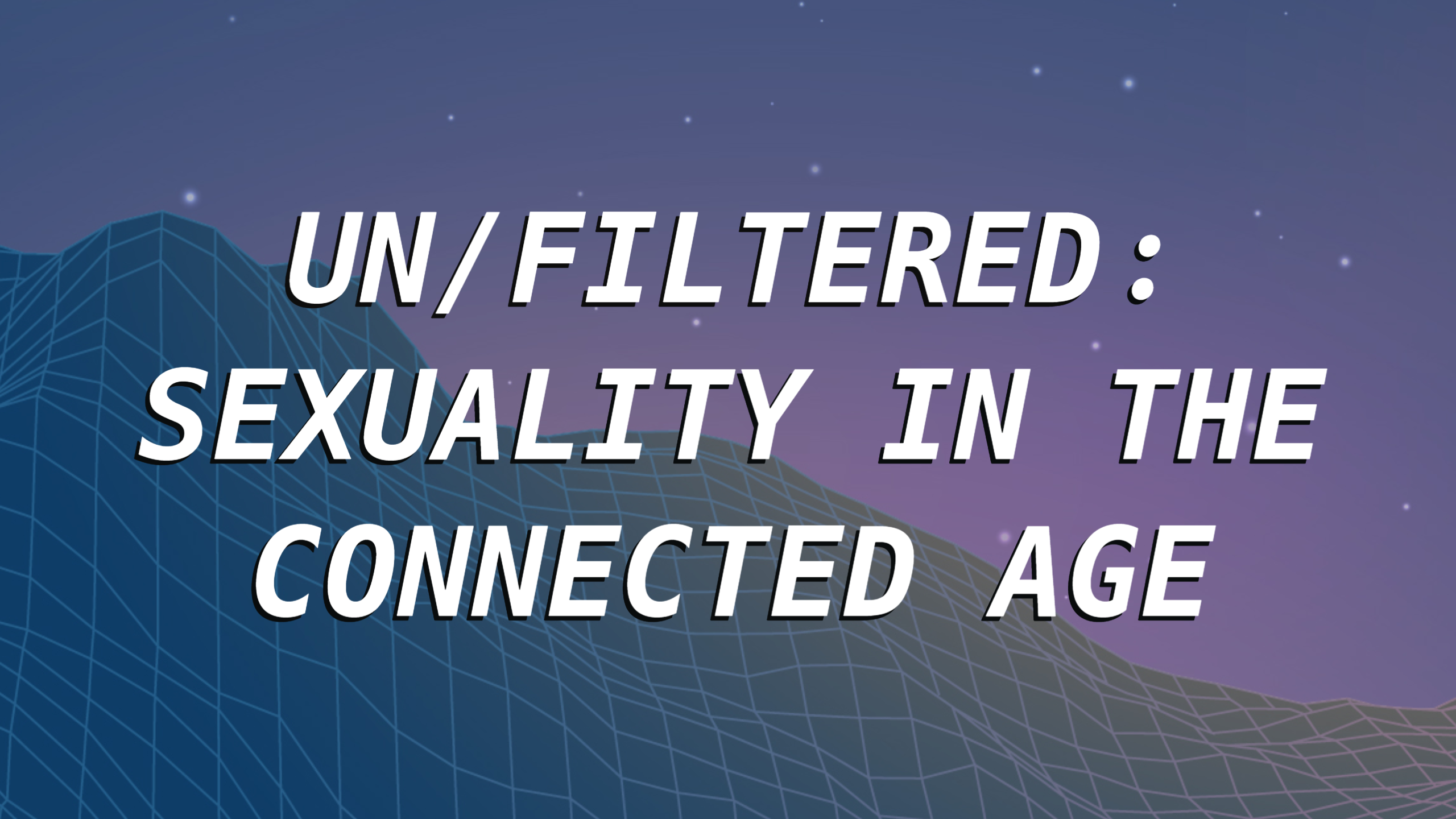 UN/FILTERED: SEXUALITY IN THE CONNECTED AGE